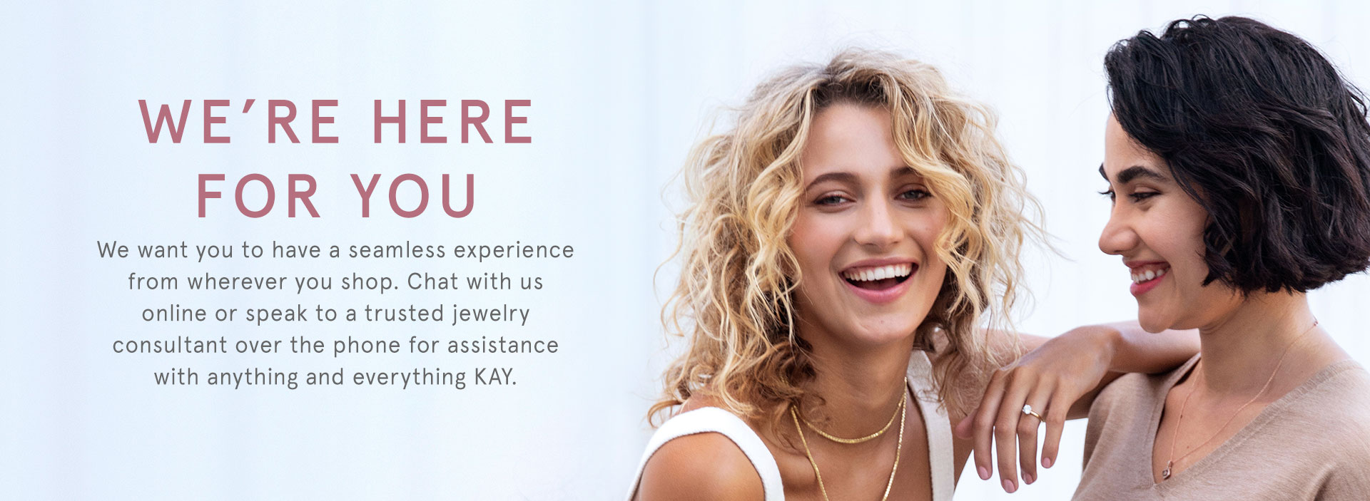 We're here for you: book a virtual appointment with a KAY jewelry consultant to answer any questions you have about our products and services.